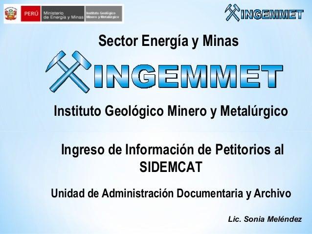 Sector Energía y Minas  Instituto Geológico Minero y Metalúrgico Ingreso de Información de Petitorios al SIDEMCAT Unidad d...