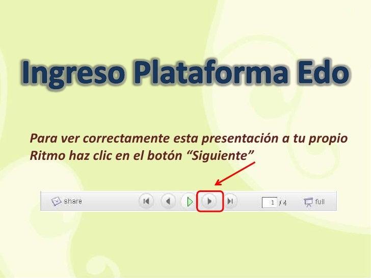 """Ingreso Plataforma Edo<br />Para ver correctamente esta presentación a tu propio Ritmo haz clic en el botón """"Siguiente""""<br />"""