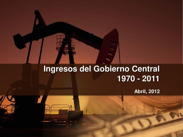 Ingresos del Gobierno Central                  1970 - 2011                      Abril, 2012