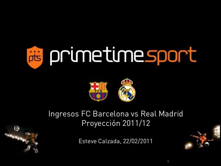 Ingresos FC Barcelona vs Real Madrid         Proyección 2011/12        Esteve Calzada, 22/02/2011                         ...