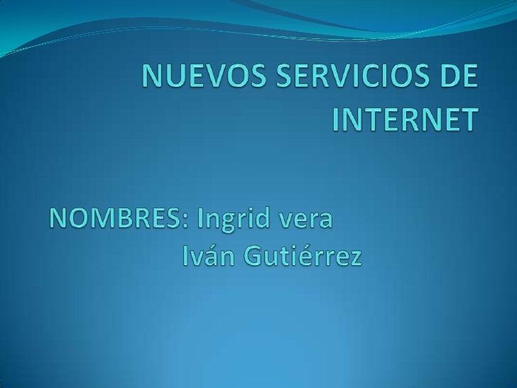 NUEVOS SERVICIOS DE INTERNET<br />NOMBRES: Ingrid vera <br />Iván Gutiérrez<br />