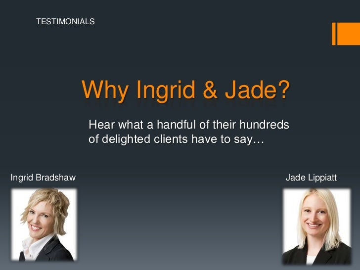 TESTIMONIALS                  Why Ingrid & Jade?                  Hear what a handful of their hundreds                  o...