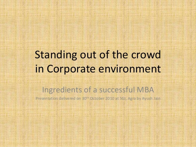 Standing out of the crowd in Corporate environment Ingredients of a successful MBA Presentation delivered on 30th October ...