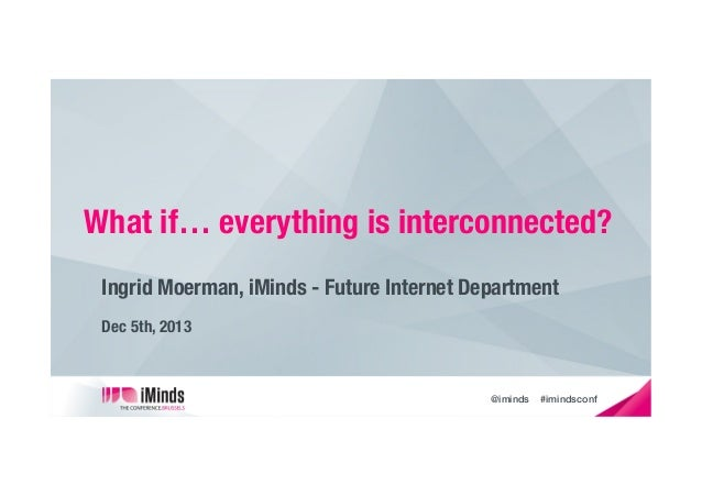 What if… everything is interconnected? Ingrid Moerman, iMinds - Future Internet Department Dec 5th, 2013   @iminds  #imind...