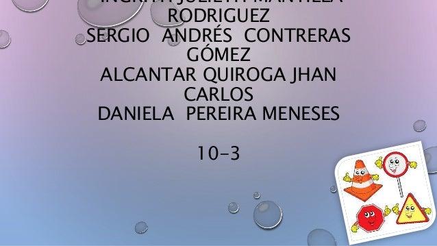 INGRITH JULIETH MANTILLA RODRIGUEZ SERGIO ANDRÉS CONTRERAS GÓMEZ ALCANTAR QUIROGA JHAN CARLOS DANIELA PEREIRA MENESES 10-3