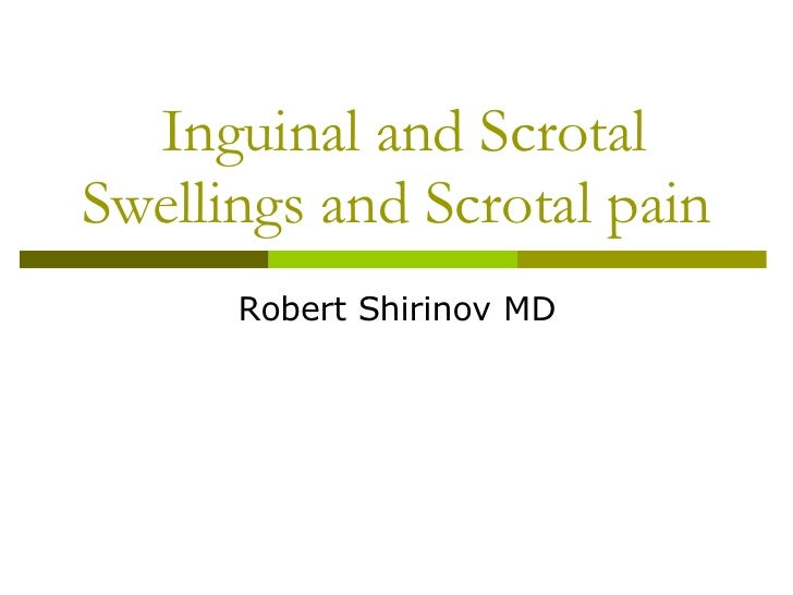 Inguinal and Scrotal Swellings and Scrotal pain Robert Shirinov MD