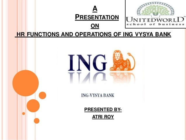 A PRESENTATION ON HR FUNCTIONS AND OPERATIONS OF ING VYSYA BANK PRESENTED BY- ATRI ROY