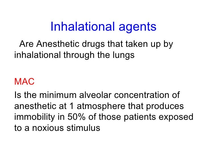 Inhalational agents Are Anesthetic drugs that taken up by inhalational through the lungs MAC Is the minimum alveolar conce...