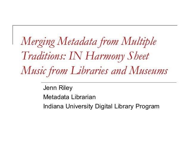 Merging Metadata from Multiple Traditions: IN Harmony Sheet Music from Libraries and Museums Jenn Riley Metadata Librarian...