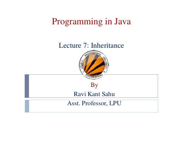 Programming in Java Lecture 7: Inheritance By Ravi Kant Sahu Asst. Professor, LPU