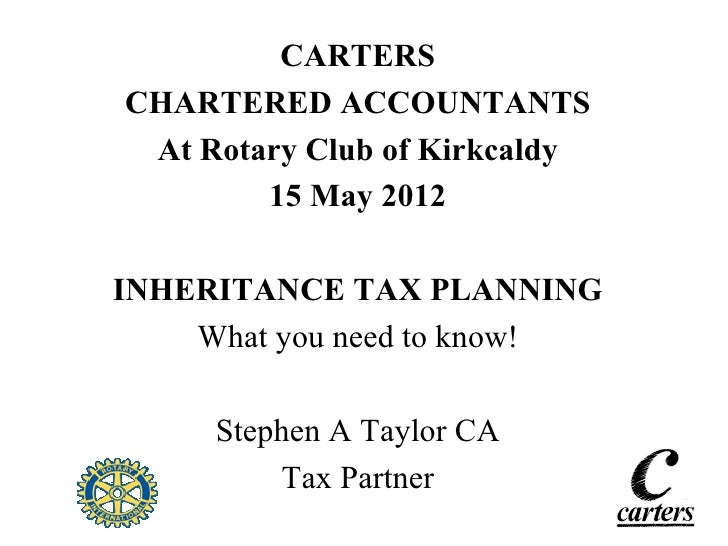 CARTERSCHARTERED ACCOUNTANTS At Rotary Club of Kirkcaldy        15 May 2012INHERITANCE TAX PLANNING    What you need to kn...