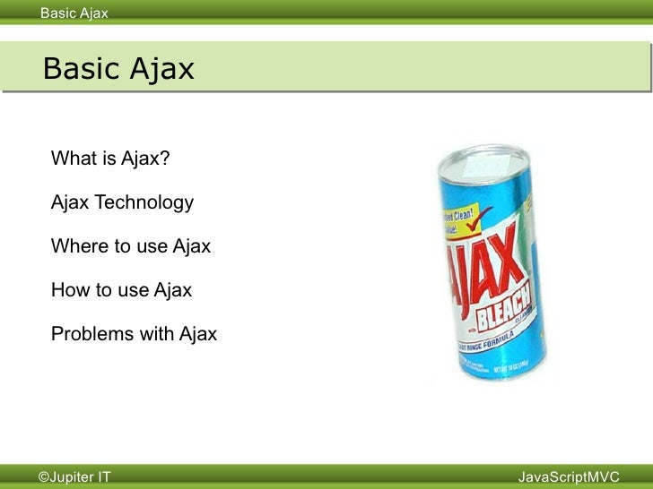 Basic Ajax What is Ajax? Ajax Technology Where to use Ajax How to use Ajax Problems with Ajax