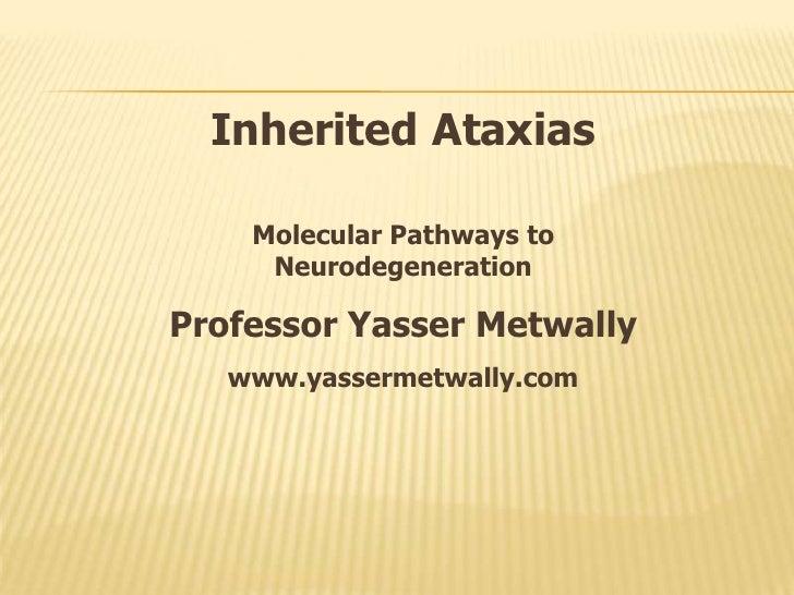 Inherited Ataxias      Molecular Pathways to      Neurodegeneration  Professor Yasser Metwally    www.yassermetwally.com