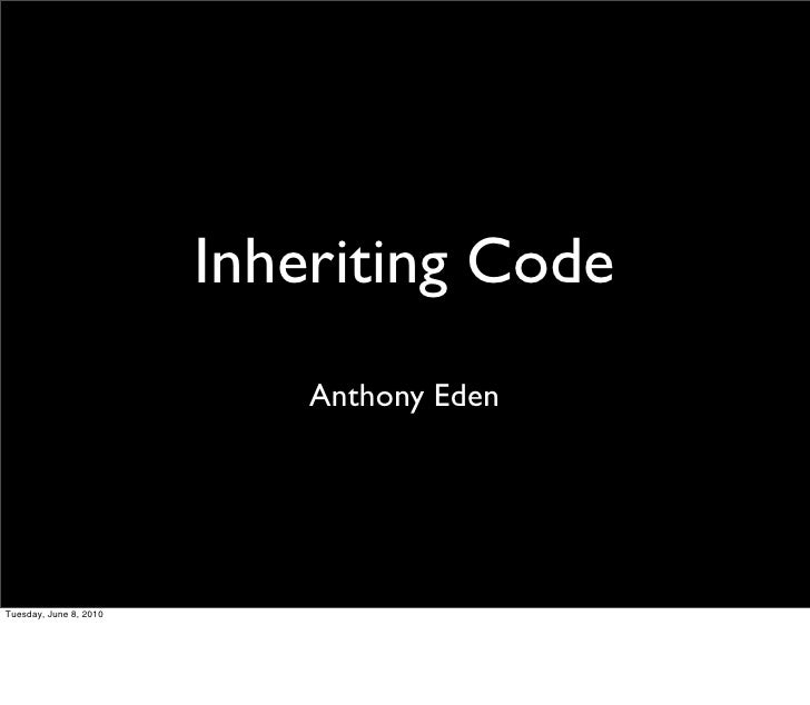 Inheriting Code                             Anthony Eden     Tuesday, June 8, 2010