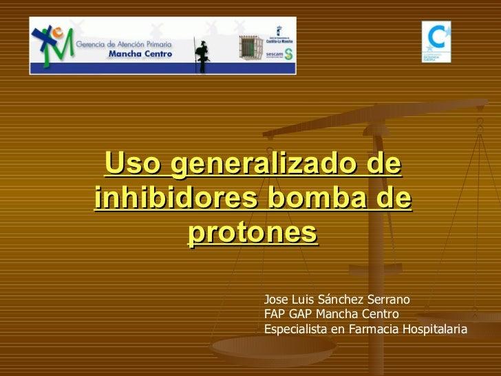Uso generalizado de inhibidores bomba de protones Jose Luis Sánchez Serrano FAP GAP Mancha Centro Especialista en Farmacia...