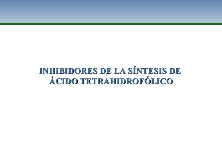 INHIBIDORES DE LA SÍNTESIS DE  ÁCIDO TETRAHIDROFÓLICO