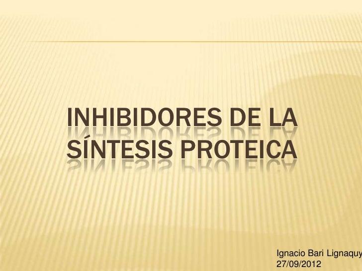 INHIBIDORES DE LASÍNTESIS PROTEICA               Ignacio Bari Lignaquy               27/09/2012