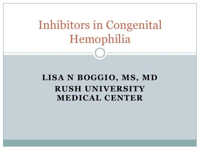 LISA N BOGGIO, MS, MD RUSH UNIVERSITY MEDICAL CENTER Inhibitors in Congenital Hemophilia