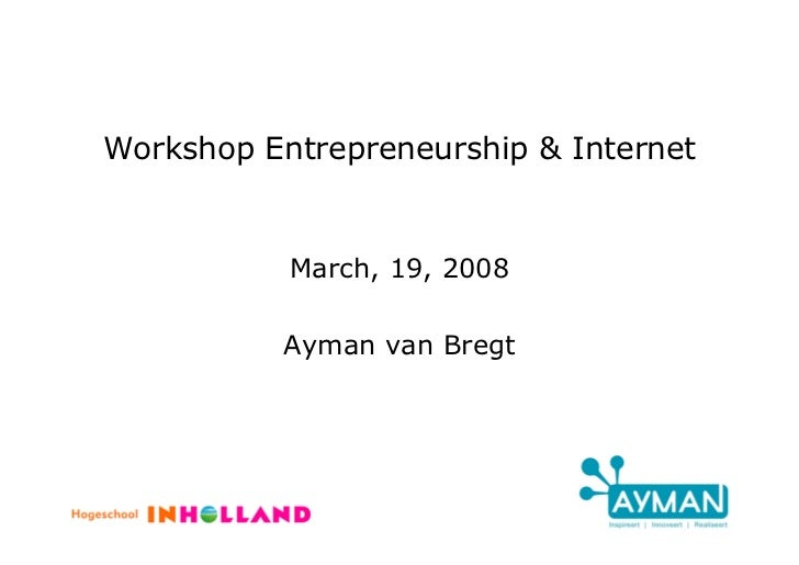 Workshop Entrepreneurship & Internet              March, 19, 2008            Ayman van Bregt