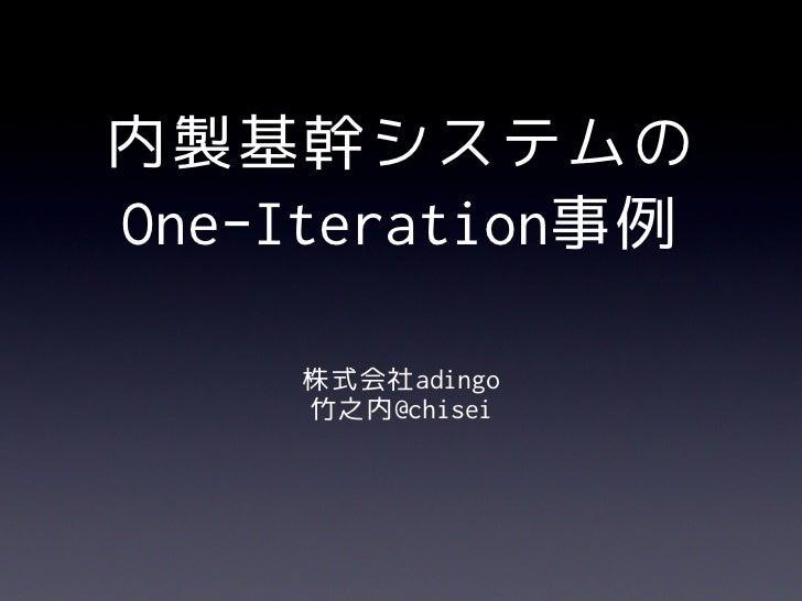 内製基幹システムのOne-Iteration事例     株式会社adingo     竹之内@chisei
