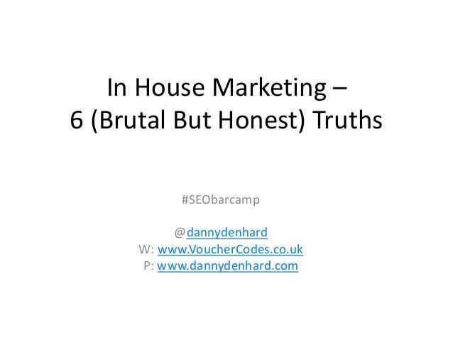 In House Marketing –6 (Brutal But Honest) Truths            #SEObarcamp           @dannydenhard      W: www.VoucherCodes.c...