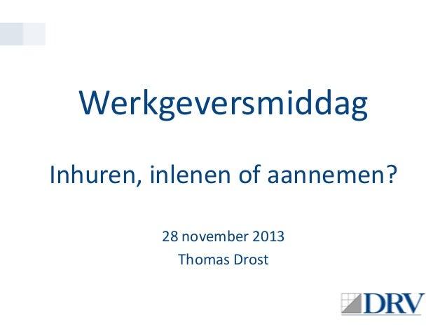 Werkgeversmiddag Inhuren, inlenen of aannemen? 28 november 2013 Thomas Drost
