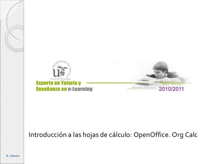Introducción a las hojas de cálculo: OpenOffice. Org Calc R. Chacón