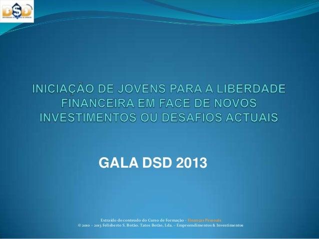 GALA DSD 2013Extraído do conteudo do Curso de Formação - Finanças Pessoais© 2010 – 2013 Felisberto S. Botão. Tatos Botão, ...