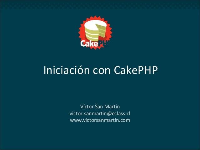 Iniciación con CakePHP Víctor San Martín victor.sanmartin@eclass.cl www.victorsanmartin.com