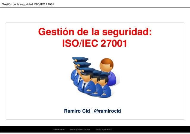 ramirocid.com ramiro@ramirocid.com Twitter: @ramirocid Gestión de la seguridad: ISO/IEC 27001 Gestión de la seguridad: ISO...
