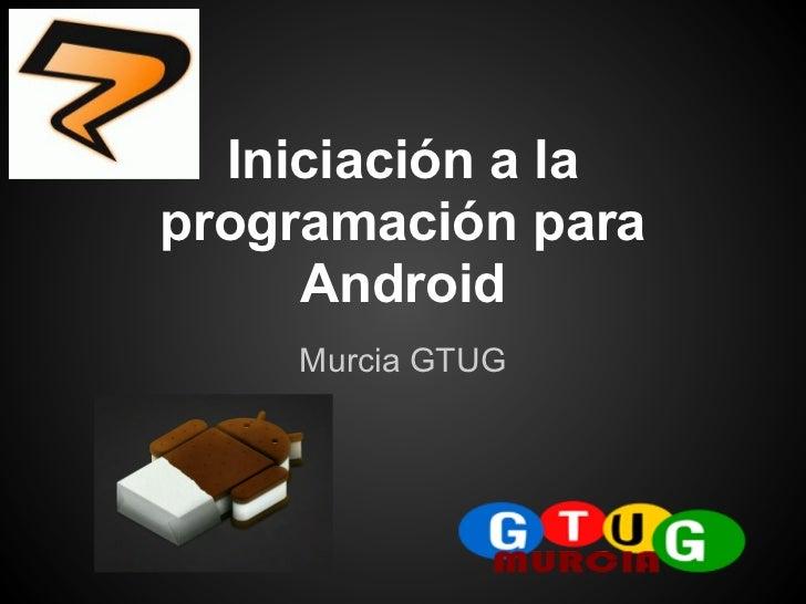 Iniciación a laprogramación para     Android    Murcia GTUG