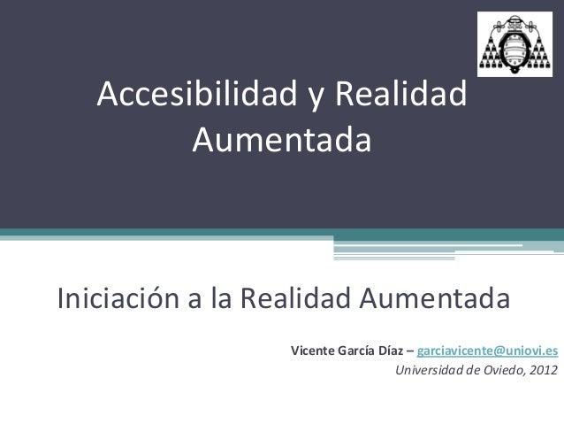 Accesibilidad y Realidad        AumentadaIniciación a la Realidad Aumentada                 Vicente García Díaz – garciavi...