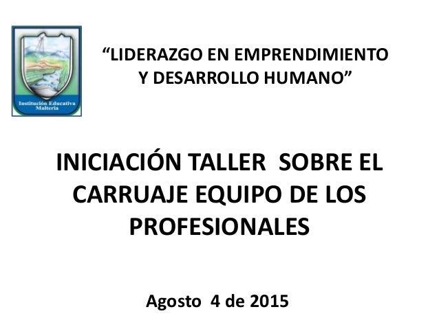 """INICIACIÓN TALLER SOBRE EL CARRUAJE EQUIPO DE LOS PROFESIONALES Agosto 4 de 2015 """"LIDERAZGO EN EMPRENDIMIENTO Y DESARROLLO..."""