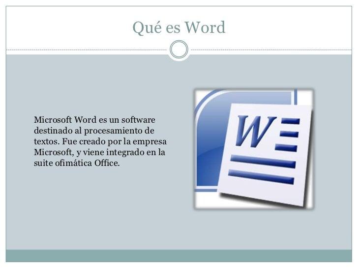 Qué es WordMicrosoft Word es un softwaredestinado al procesamiento detextos. Fue creado por la empresaMicrosoft, y viene i...