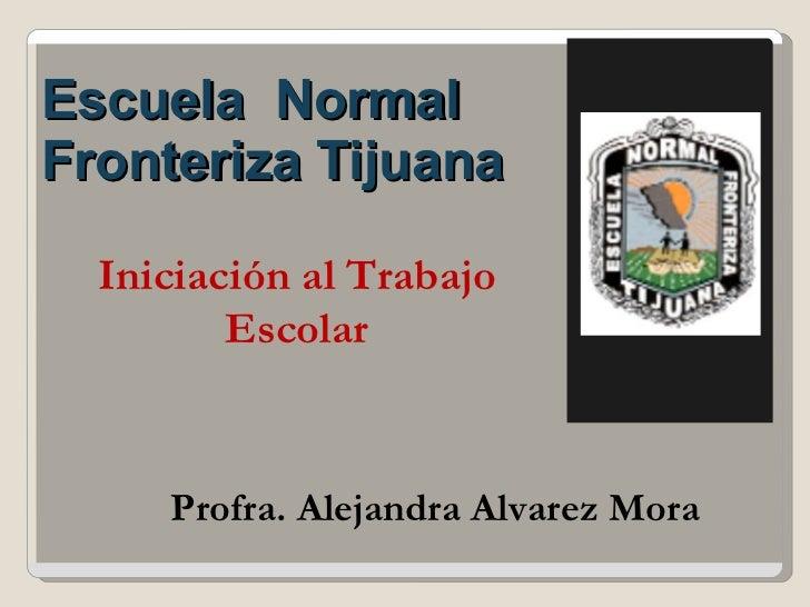 <ul><li>Escuela  Normal Fronteriza Tijuana </li></ul>Profra. Alejandra Alvarez Mora Iniciación al Trabajo Escolar