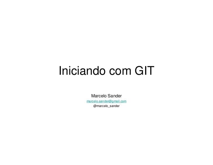 Iniciando com GIT      Marcelo Sander    marcelo.sander@gmail.com        @marcelo_sander