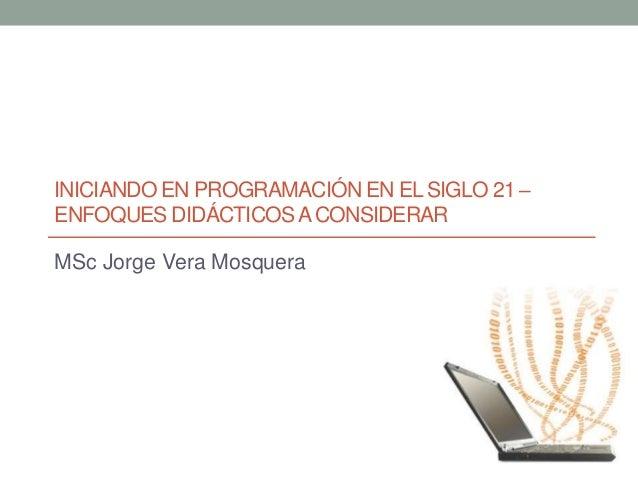 INICIANDO EN PROGRAMACIÓN EN EL SIGLO 21 – ENFOQUES DIDÁCTICOSACONSIDERAR MSc Jorge Vera Mosquera