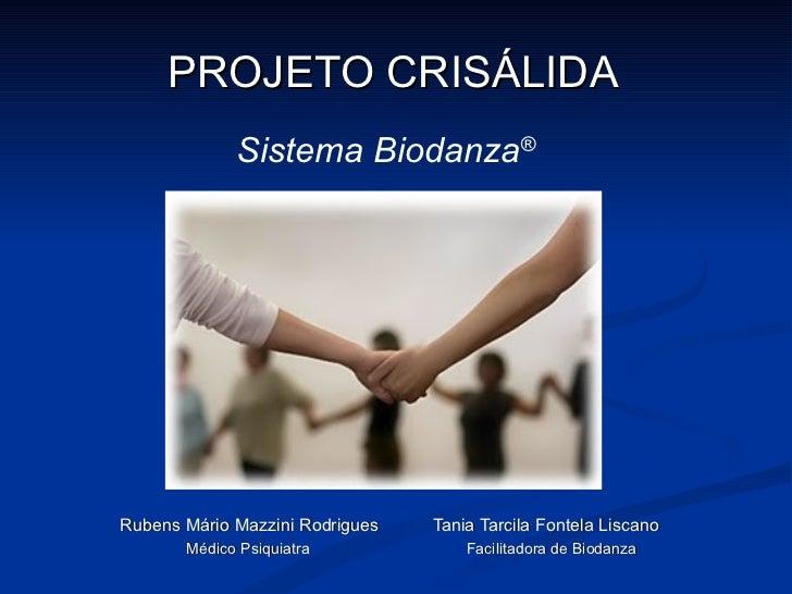 PROJETO CRISÁLIDA Rubens Mário Mazzini Rodrigues  Tania Tarcila Fontela Liscano Médico Psiquiatra  Facilitadora de Biodanz...