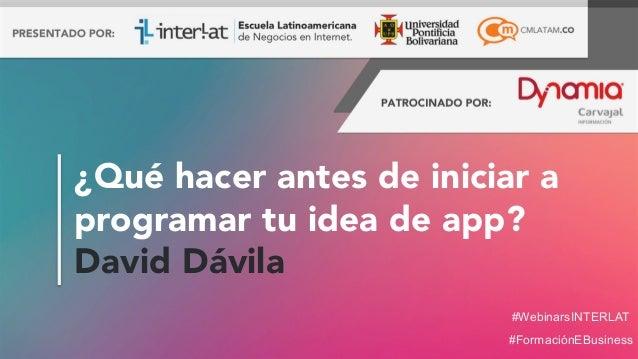#FormaciónEBusiness #WebinarsINTERLAT ¿Qué hacer antes de iniciar a programar tu idea de app? David Dávila