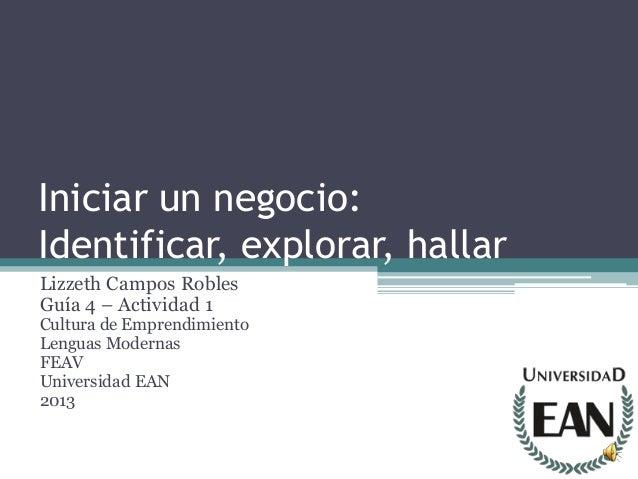 Iniciar un negocio:Identificar, explorar, hallarLizzeth Campos RoblesGuía 4 – Actividad 1Cultura de EmprendimientoLenguas ...