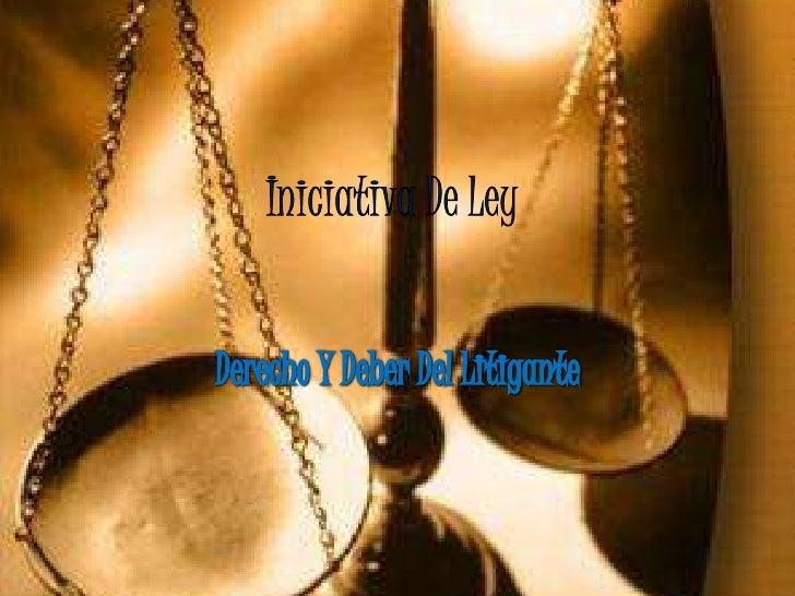 Iniciativa de ley(derecho y deber del litigante)