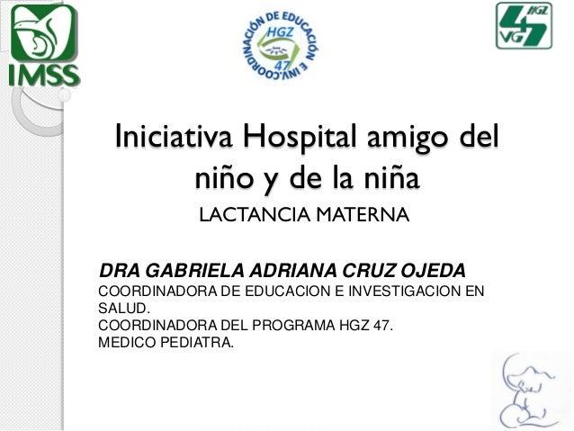 Iniciativa Hospital amigo del niño y de la niña LACTANCIA MATERNA DRA GABRIELA ADRIANA CRUZ OJEDA COORDINADORA DE EDUCACIO...