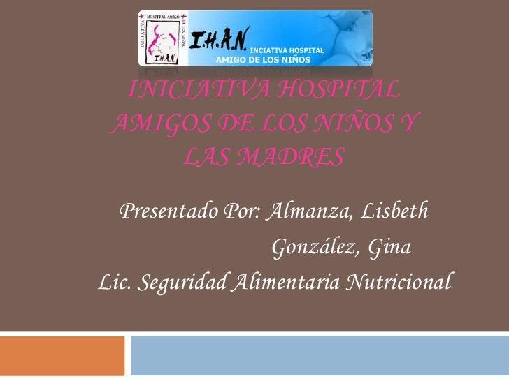 INICIATIVA HOSPITAL AMIGOS DE LOS NIÑOS Y      LAS MADRES  Presentado Por: Almanza, Lisbeth                   González, Gi...