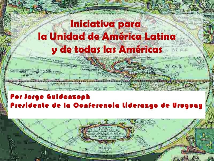 Iniciativa para       la Unidad de América Latina          y de todas las AméricasPor Jorge GuldenzophPresidente de la Con...