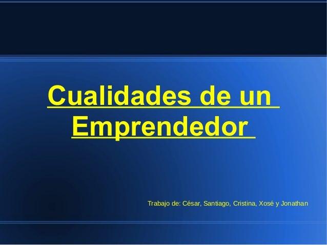 Cualidades de un Emprendedor Trabajo de: César, Santiago, Cristina, Xosé y Jonathan