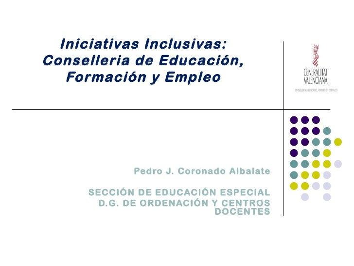 Iniciativas Inclusivas:Conselleria de Educación,   Formación y Empleo            Pedro J. Coronado Albalate     SECCIÓN DE...