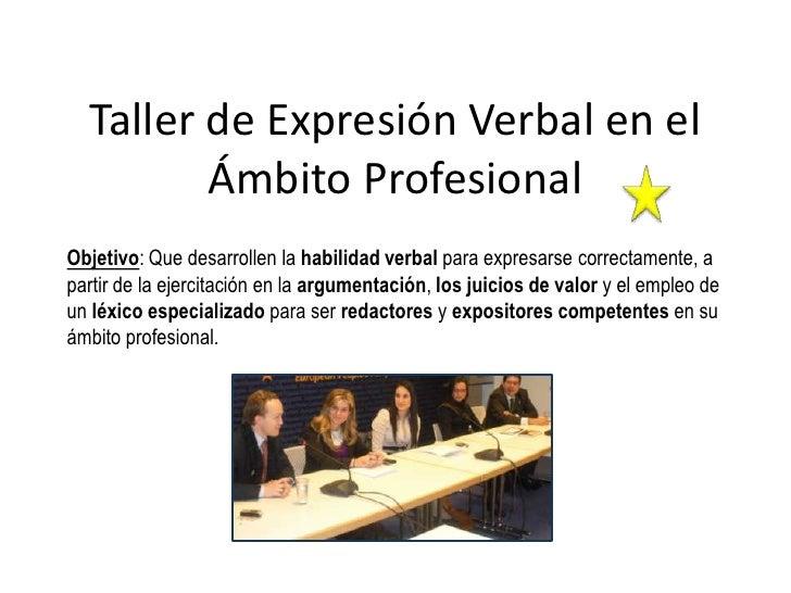 Taller de Expresión Verbal en el         Ámbito ProfesionalObjetivo: Que desarrollen la habilidad verbal para expresarse c...