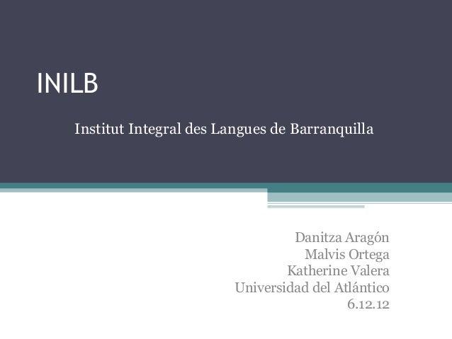 INILB Institut Integral des Langues de Barranquilla  Danitza Aragón Malvis Ortega Katherine Valera Universidad del Atlánti...