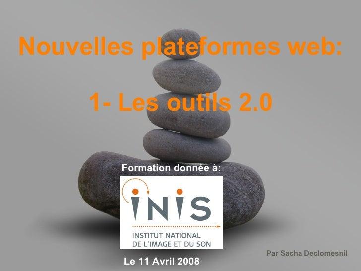 Nouvelles plateformes web: 1- Les outils 2.0 Formation donnée à: Le 11 Avril 2008