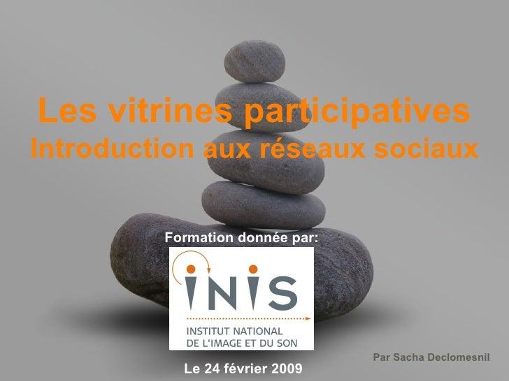 Les vitrines participatives Introduction aux réseaux sociaux Formation donnée par: Le 24 février 2009